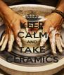 KEEP CALM AND TAKE CERAMICS - Personalised Poster A4 size