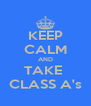 KEEP CALM AND TAKE  CLASS A's - Personalised Poster A4 size