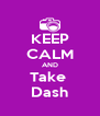 KEEP CALM AND Take  Dash - Personalised Poster A4 size