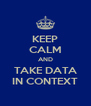KEEP CALM AND TAKE DATA IN CONTEXT - Personalised Poster A4 size
