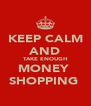 KEEP CALM AND TAKE ENOUGH MONEY  SHOPPING  - Personalised Poster A4 size