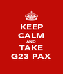 KEEP CALM AND TAKE G23 PAX - Personalised Poster A4 size