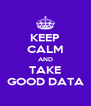 KEEP CALM AND TAKE GOOD DATA - Personalised Poster A4 size