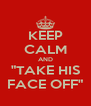 """KEEP CALM AND """"TAKE HIS FACE OFF"""" - Personalised Poster A4 size"""