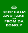 KEEP CALM AND TAKE HITS  FROM DA BONG:P - Personalised Poster A4 size