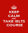 KEEP CALM AND TAKE IELTS  COURSE - Personalised Poster A4 size