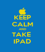 KEEP CALM AND TAKE  IPAD - Personalised Poster A4 size