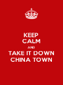 KEEP CALM AND TAKE IT DOWN CHINA TOWN - Personalised Poster A4 size