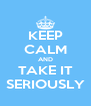 KEEP CALM AND TAKE IT SERIOUSLY - Personalised Poster A4 size