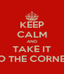 KEEP CALM AND TAKE IT TO THE CORNER - Personalised Poster A4 size