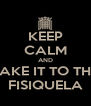 KEEP CALM AND TAKE IT TO THE FISIQUELA - Personalised Poster A4 size