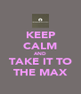 KEEP CALM AND TAKE IT TO THE MAX - Personalised Poster A4 size