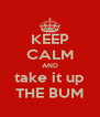 KEEP CALM AND take it up THE BUM - Personalised Poster A4 size
