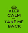 KEEP CALM AND TAKE ME  BACK - Personalised Poster A4 size