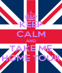 KEEP CALM AND TAKE ME HOME TOUR - Personalised Poster A4 size
