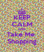 KEEP CALM AND Take Me  Shopping - Personalised Poster A4 size