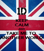 KEEP CALM AND TAKE ME TO  ANOTHER WORLD - Personalised Poster A4 size