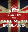 KEEP CALM AND TAKE ME TO ENGLAND - Personalised Poster A4 size