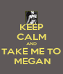 KEEP CALM AND TAKE ME TO  MEGAN - Personalised Poster A4 size