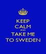 KEEP CALM AND TAKE ME TO SWEDEN - Personalised Poster A4 size