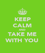 KEEP CALM AND TAKE ME WITH YOU - Personalised Poster A4 size