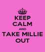 KEEP CALM AND TAKE MILLIE OUT - Personalised Poster A4 size
