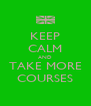KEEP CALM AND TAKE MORE COURSES - Personalised Poster A4 size