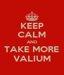 KEEP CALM AND TAKE MORE VALIUM - Personalised Poster A4 size