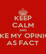 KEEP CALM AND TAKE MY OPINION AS FACT - Personalised Poster A4 size