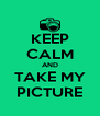 KEEP CALM AND TAKE MY PICTURE - Personalised Poster A4 size