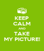 KEEP CALM AND TAKE MY PICTURE! - Personalised Poster A4 size