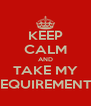 KEEP CALM AND TAKE MY REQUIREMENTS - Personalised Poster A4 size