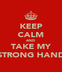 KEEP CALM AND TAKE MY STRONG HAND - Personalised Poster A4 size