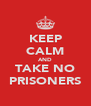 KEEP CALM AND TAKE NO PRISONERS - Personalised Poster A4 size
