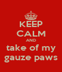 KEEP CALM AND take of my gauze paws - Personalised Poster A4 size