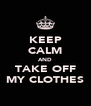 KEEP CALM AND TAKE OFF MY CLOTHES - Personalised Poster A4 size