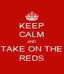 KEEP CALM AND TAKE ON THE REDS - Personalised Poster A4 size