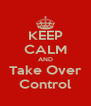 KEEP CALM AND Take Over Control - Personalised Poster A4 size