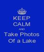 KEEP CALM AND Take Photos Of a Lake - Personalised Poster A4 size