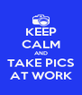 KEEP CALM AND TAKE PICS AT WORK - Personalised Poster A4 size