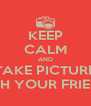 KEEP CALM AND TAKE PICTURE  WITH YOUR FRIENDS - Personalised Poster A4 size