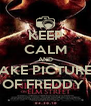 KEEP CALM AND TAKE PICTURES OF FREDDY  - Personalised Poster A4 size