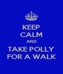KEEP CALM AND TAKE POLLY FOR A WALK - Personalised Poster A4 size