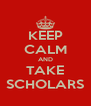 KEEP CALM AND TAKE SCHOLARS - Personalised Poster A4 size