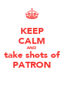 KEEP CALM AND take shots of PATRON - Personalised Poster A4 size