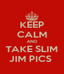 KEEP CALM AND TAKE SLIM JIM PICS  - Personalised Poster A4 size