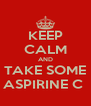 KEEP CALM AND TAKE SOME ASPIRINE C  - Personalised Poster A4 size
