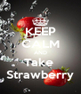 KEEP CALM AND Take  Strawberry - Personalised Poster A4 size