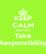 KEEP CALM And Take Take Responsibility - Personalised Poster A4 size