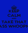 KEEP CALM AND TAKE THAT ASS WHOOPN - Personalised Poster A4 size